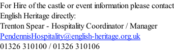 For Hire of the castle or event information please contact English Heritage directly: Trenton Spear - Hospitality Coordinator / Manager PendennisHospitality@english-heritage.org.uk 01326 310100 / 01326 310106